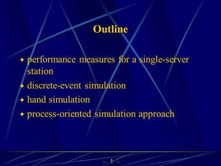  1  Outline  performance measures for a single-server station  discrete-event simulation  hand simulation  process-oriented simulation approach.
