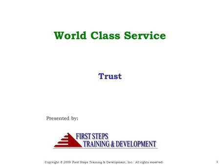 Copyright © 2009 First Steps Training & Development, Inc. All rights reserved. 1 World Class Service Presented by: 1 Trust.