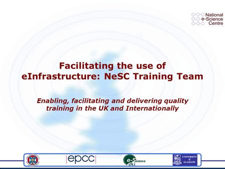 Facilitating the use of eInfrastructure: NeSC Training Team Enabling, facilitating and delivering quality training in the UK and Internationally.