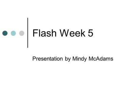 Flash Week 5 Presentation by Mindy McAdams. Post-mortem: Flash 3 exercise Sliding panel functionality Use of big, beautiful pictures (vs. tiny pictures)