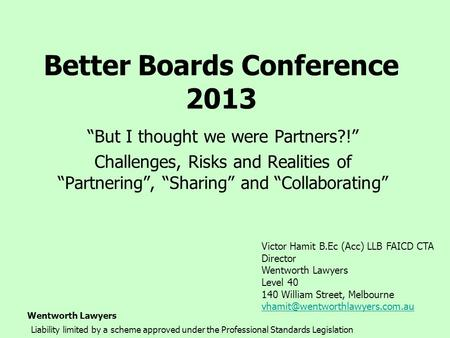 "Wentworth Lawyers Better Boards Conference 2013 ""But I thought we were Partners?!"" Challenges, Risks and Realities of ""Partnering"", ""Sharing"" and ""Collaborating"""