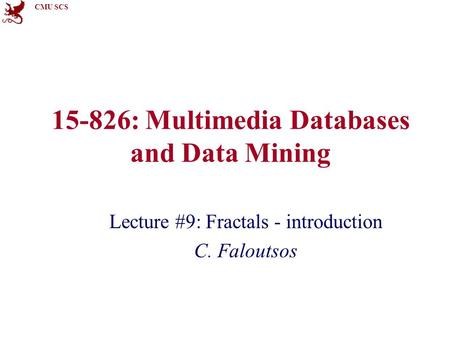 CMU SCS 15-826: Multimedia Databases and Data Mining Lecture #9: Fractals - introduction C. Faloutsos.