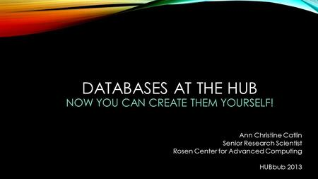 DATABASES AT THE HUB NOW YOU CAN CREATE THEM YOURSELF! Ann Christine Catlin Senior Research Scientist Rosen Center for Advanced Computing HUBbub 2013.