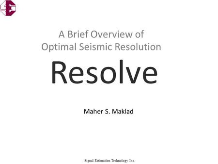Signal Estimation Technology Inc. Maher S. Maklad A Brief Overview of Optimal Seismic Resolution.