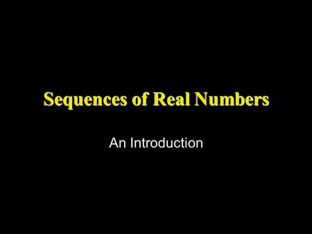 Sequences of Real Numbers An Introduction. What is a sequence? Informally A sequence is an infinite list. In this class we will consider only sequences.