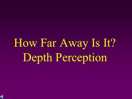 How Far Away Is It? Depth Perception