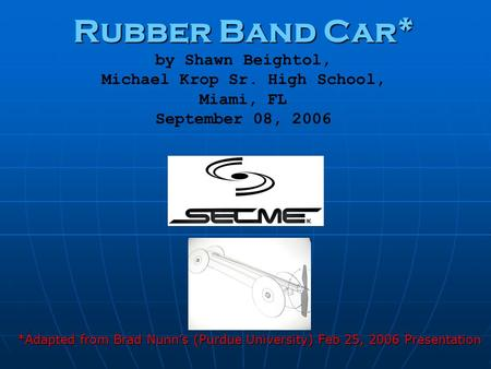 Rubber Band Car* Rubber Band Car* by Shawn Beightol, Michael Krop Sr. High School, Miami, FL September 08, 2006 *Adapted from Brad Nunn's (Purdue University)