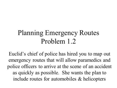 Planning Emergency Routes Problem 1.2 Euclid's chief of police has hired you to map out emergency routes that will allow paramedics and police officers.