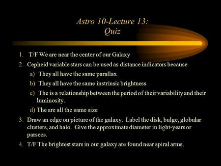 Astro 10-Lecture 13: Quiz 1. T/F We are near the center of our Galaxy 2.Cepheid variable stars can be used as distance indicators because a) They all have.