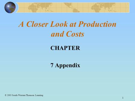 1 A Closer Look at Production and Costs CHAPTER 7 Appendix © 2003 South-Western/Thomson Learning.