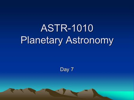 ASTR-1010 Planetary Astronomy Day 7. Announcements Read Chapter 3 Homework Chapter 3 will be due Thurs Sept. 23 Exam 1 -- Thursday Sept. 23.