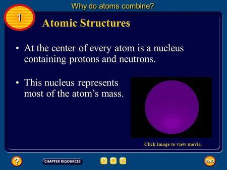 At the center of every atom is a nucleus containing protons and neutrons. This nucleus represents most of the atom's mass. Atomic Structures Why do atoms.