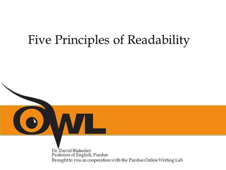 Dr. David Blakesley Professor of English, Purdue Brought to you in cooperation with the Purdue Online Writing Lab Five Principles of Readability.