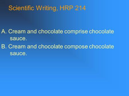 Scientific Writing, HRP 214 A. Cream and chocolate comprise chocolate sauce. B. Cream and chocolate compose chocolate sauce.