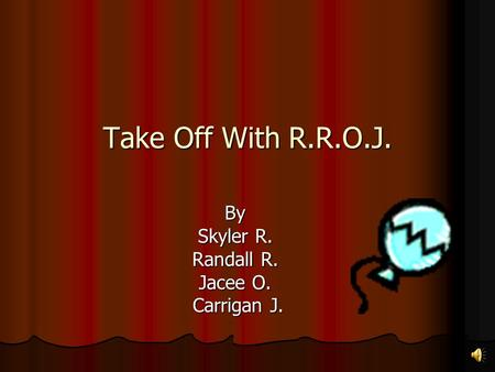 Take Off With R.R.O.J. By Skyler R. Randall R. Jacee O. Carrigan J. Carrigan J.