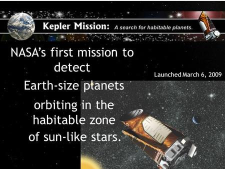 A Search for Habitable Planets 1 NASA's first mission to detect Earth-size planets orbiting in the habitable zone of sun-like stars. Launched March 6,