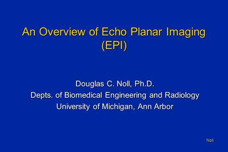 Noll An Overview of Echo Planar Imaging (EPI) Douglas C. Noll, Ph.D. Depts. of Biomedical Engineering and Radiology University of Michigan, Ann Arbor.