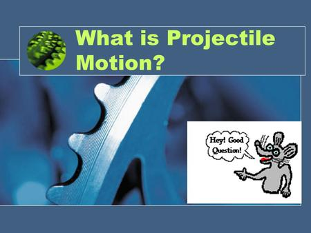 What is Projectile Motion?. Projectile Motion Two-dimensional motion of an object –V–Vertical –H–Horizontal.