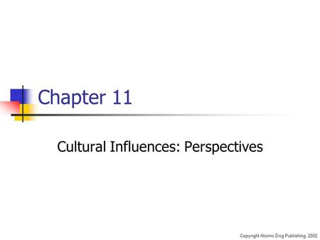 Copyright Atomic Dog Publishing, 2002 Chapter 11 Cultural Influences: Perspectives.