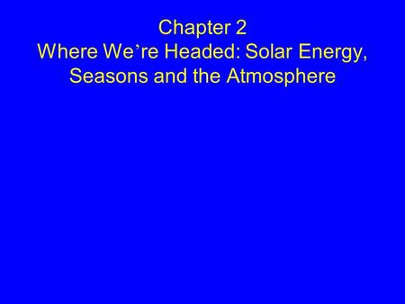 Chapter 2 Where We ' re Headed: Solar Energy, Seasons and the Atmosphere.