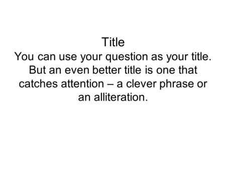 Title You can use your question as your title. But an even better title is one that catches attention – a clever phrase or an alliteration.