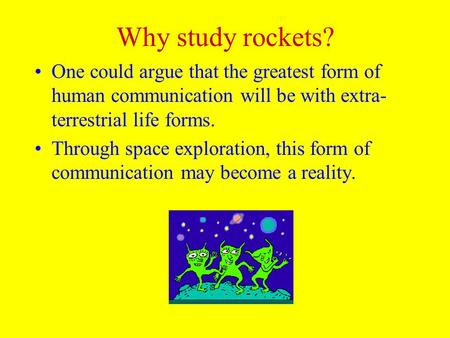 Why study rockets? One could argue that the greatest form of human communication will be with extra- terrestrial life forms. Through space exploration,