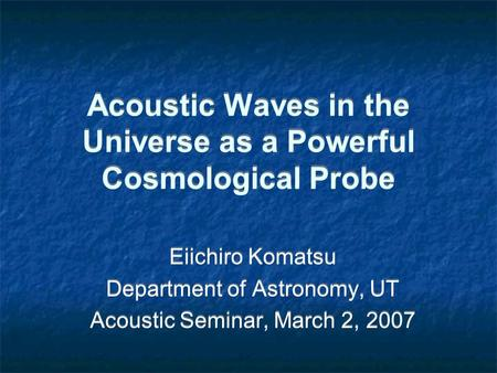 Acoustic Waves in the Universe as a Powerful Cosmological Probe Eiichiro Komatsu Department of Astronomy, UT Acoustic Seminar, March 2, 2007 Eiichiro Komatsu.