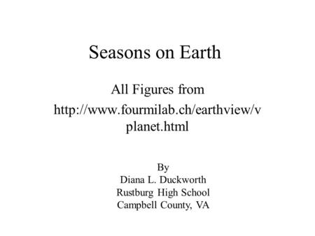 Seasons on Earth All Figures from  planet.html By Diana L. Duckworth Rustburg High School Campbell County, VA.