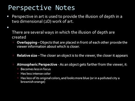 Perspective Notes Perspective in art is used to provide the illusion of depth in a two dimensional (2D) work of art. There are several ways in which the.