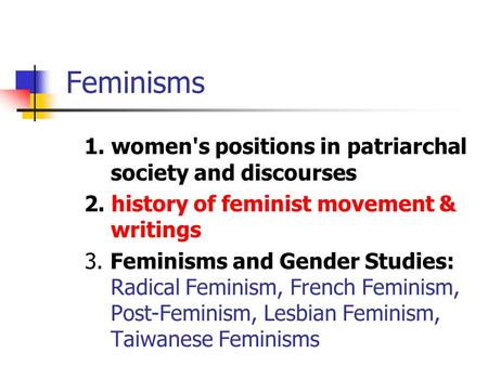 Feminisms 1. women's positions in patriarchal society and discourses 2. history of feminist movement & writings 3. Feminisms and Gender Studies: Radical.