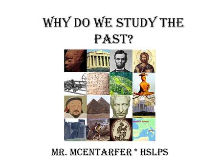 Why do we study the past? Mr. McEntarfer * HSLPS.