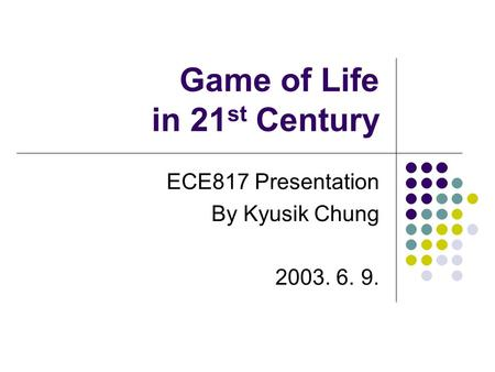 Game of Life in 21 st Century ECE817 Presentation By Kyusik Chung 2003. 6. 9.