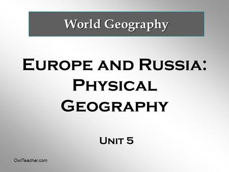 OwlTeacher.com Europe and Russia: Physical Geography Unit 5 World Geography.