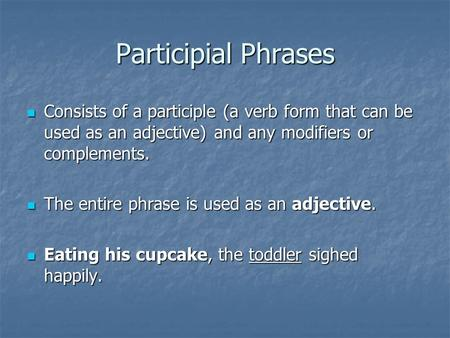 Participial Phrases Consists of a participle (a verb form that can be used as an adjective) and any modifiers or complements. Consists of a participle.