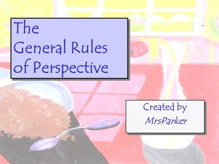 The General Rules of Perspective Created by MrsParker Created by MrsParker.