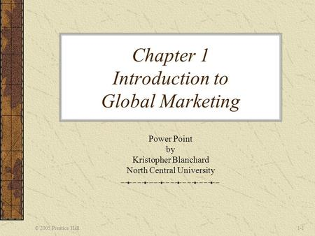 © 2005 Prentice Hall1-1 Chapter 1 Introduction to Global Marketing Power Point by Kristopher Blanchard North Central University.