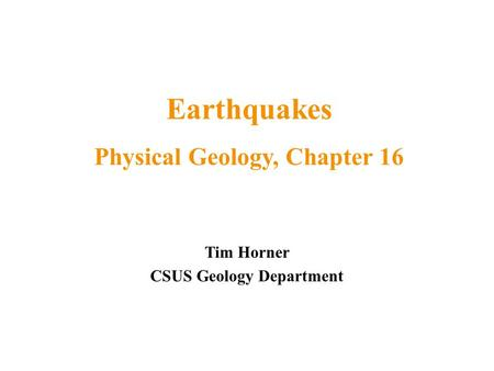 Tim Horner CSUS Geology Department Earthquakes Physical Geology, Chapter 16.