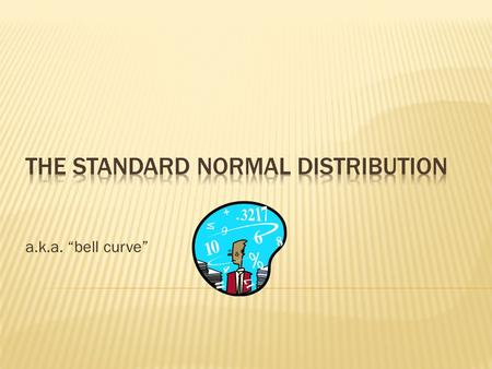 "A.k.a. ""bell curve"".  If a characteristic is normally distributed in a population, the distribution of scores measuring that characteristic will form."