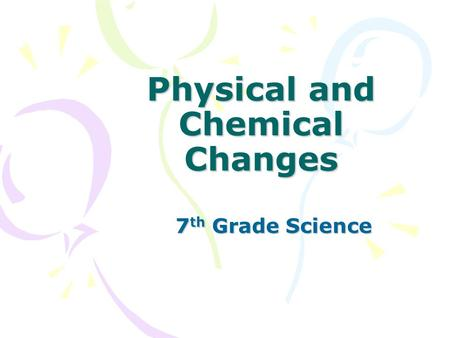 Physical and Chemical Changes 7 th Grade Science.