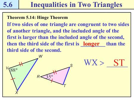 5.6Inequalities in Two Triangles Theorem 5.14: Hinge Theorem If two sides of one triangle are congruent to two sides of another triangle, and the included.