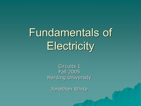 Fundamentals of Electricity Circuits 1 Fall 2005 Harding University Jonathan White.