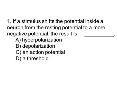 1. If a stimulus shifts the potential inside a neuron from the resting potential to a more negative potential, the result is 	 __________. A) hyperpolarization.