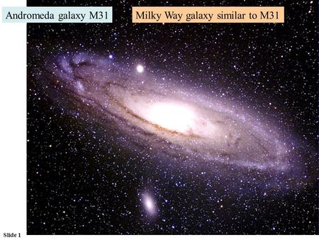 Slide 1 Andromeda galaxy M31Milky Way galaxy similar to M31.