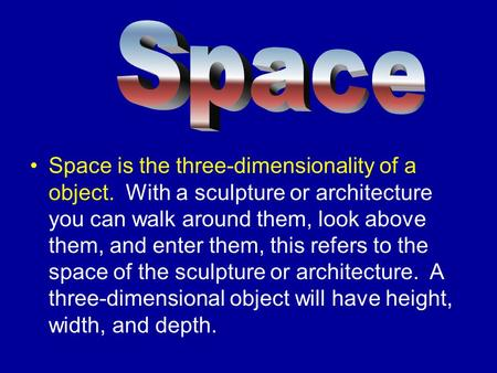 Space is the three-dimensionality of a object. With a sculpture or architecture you can walk around them, look above them, and enter them, this refers.