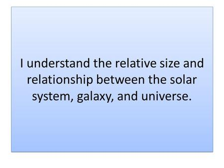 I understand the relative size and relationship between the solar system, galaxy, and universe.