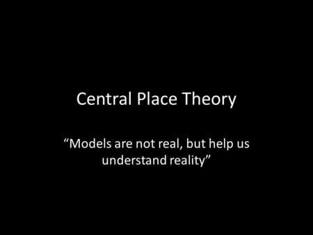 "Central Place Theory ""Models are not real, but help us understand reality"""