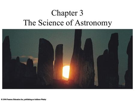 Chapter 3 The Science of Astronomy. All we know is what we read in the newspapers… and on the rocks, the scrolls, temples, and clay tablets… It is important.