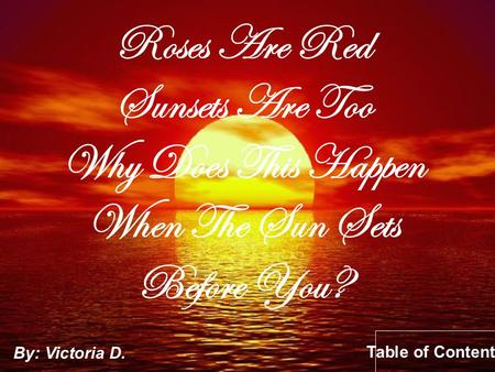Roses Are Red Sunsets Are Too Why Does This Happen When The Sun Sets Before You? By: Victoria D. Table of Contents.