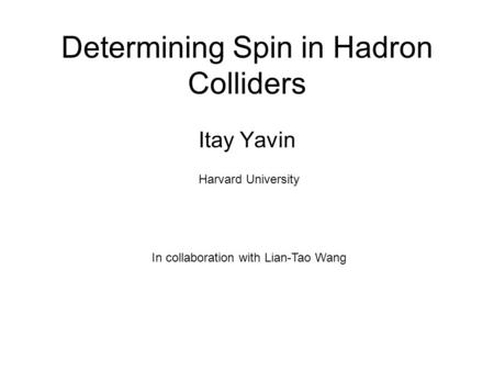 Determining Spin in Hadron Colliders Itay Yavin In collaboration with Lian-Tao Wang Harvard University.
