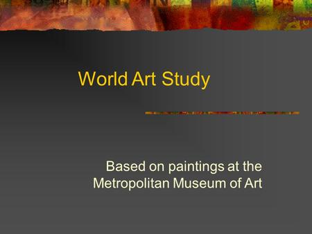 World Art Study Based on paintings at the Metropolitan Museum of Art.